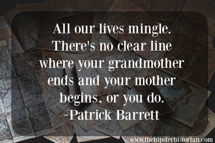All our lives mingle. There's no clear line where your grandmother ends and your mother begins, or you do. - Patrick Barrett