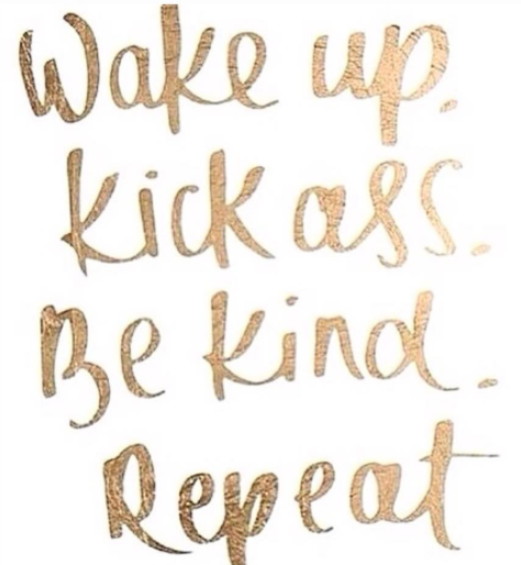 Wake Up. Kick Ass. Be Kind. Repeat.